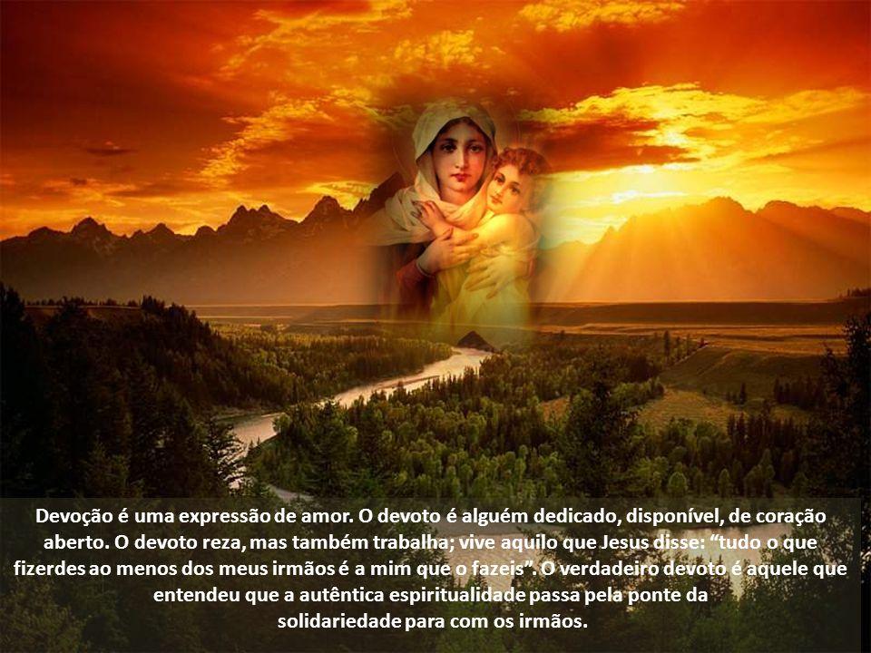 Devoção é uma expressão de amor.O devoto é alguém dedicado, disponível, de coração aberto.