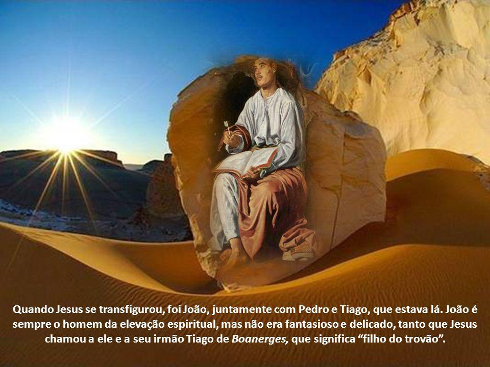 Quando Jesus se transfigurou, foi João, juntamente com Pedro e Tiago, que estava lá.