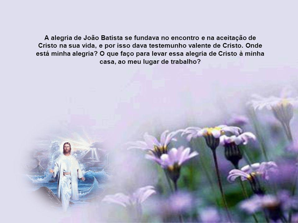 A alegria de João Batista, em quê e em quem se apoiava? (evangelho). Ele estava na prisão, porque sua pregação era clara, e convidava ao rei Herodes a