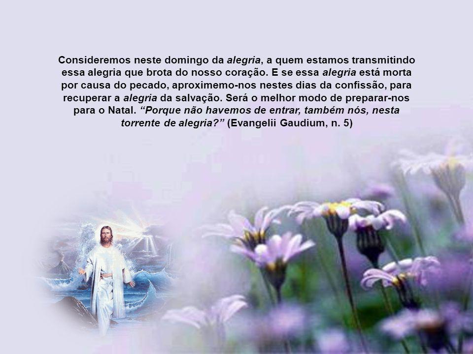 Consideremos neste domingo da alegria, a quem estamos transmitindo essa alegria que brota do nosso coração.