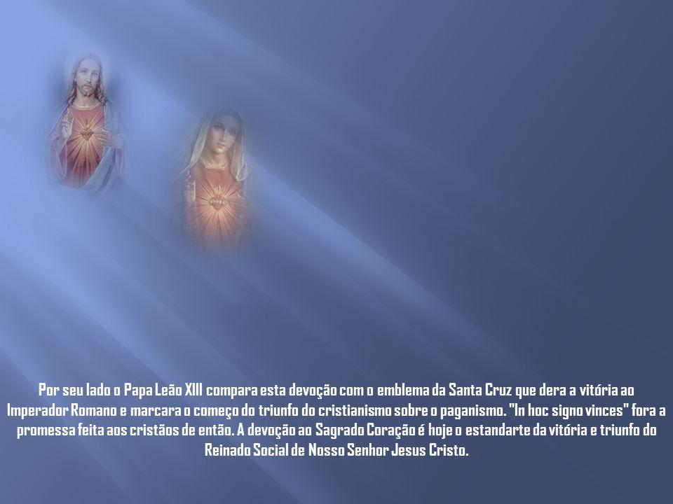 Por seu lado o Papa Leão XIII compara esta devoção com o emblema da Santa Cruz que dera a vitória ao Imperador Romano e marcara o começo do triunfo do cristianismo sobre o paganismo.