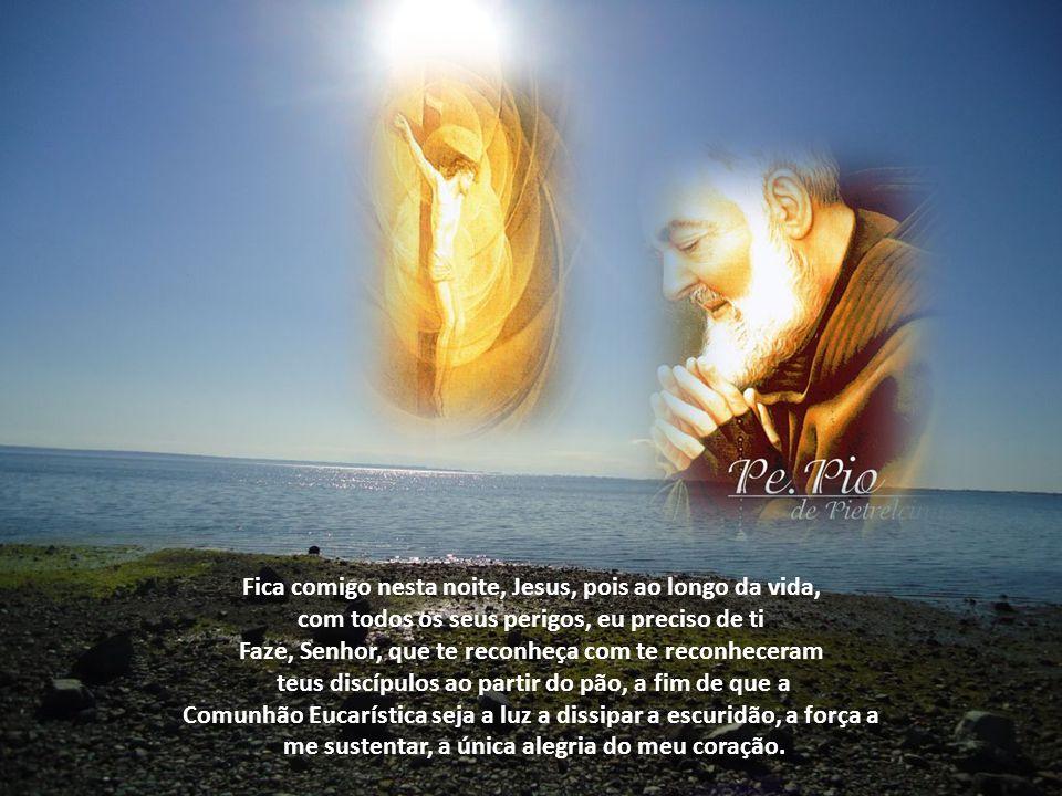 Fica comigo nesta noite, Jesus, pois ao longo da vida, com todos os seus perigos, eu preciso de ti Faze, Senhor, que te reconheça com te reconheceram teus discípulos ao partir do pão, a fim de que a Comunhão Eucarística seja a luz a dissipar a escuridão, a força a me sustentar, a única alegria do meu coração.
