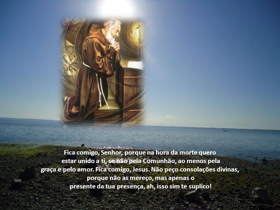 Fica comigo, Senhor, porque na hora da morte quero estar unido a ti, se não pela Comunhão, ao menos pela graça e pelo amor.
