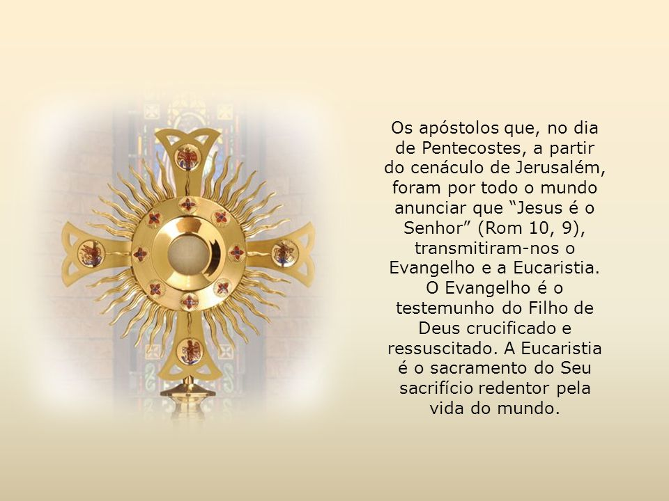 Os apóstolos que, no dia de Pentecostes, a partir do cenáculo de Jerusalém, foram por todo o mundo anunciar que Jesus é o Senhor (Rom 10, 9), transmitiram-nos o Evangelho e a Eucaristia.