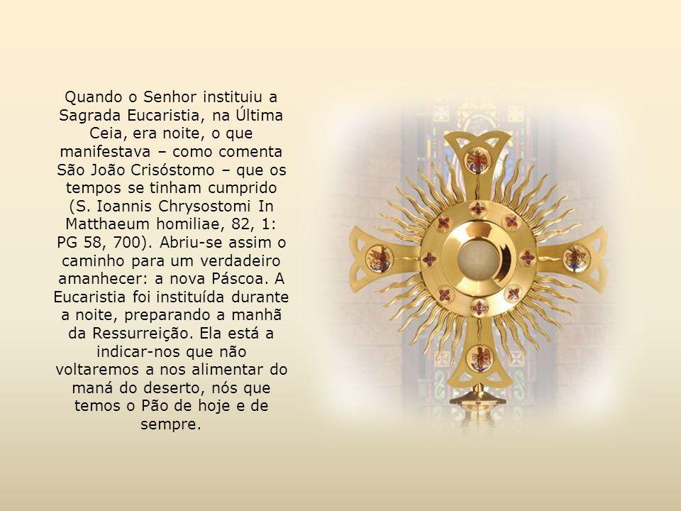 Quando o Senhor instituiu a Sagrada Eucaristia, na Última Ceia, era noite, o que manifestava – como comenta São João Crisóstomo – que os tempos se tinham cumprido (S.