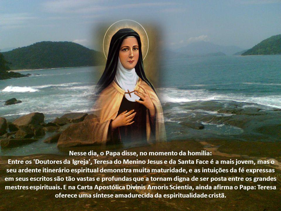 Nesse dia, o Papa disse, no momento da homilia: Entre os 'Doutores da Igreja', Teresa do Menino Jesus e da Santa Face é a mais jovem, mas o seu ardent