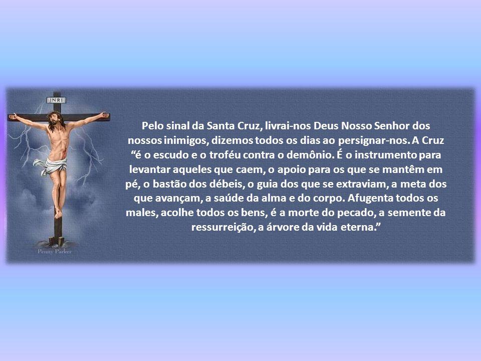 Pelo sinal da Santa Cruz, livrai-nos Deus Nosso Senhor dos nossos inimigos, dizemos todos os dias ao persignar-nos.