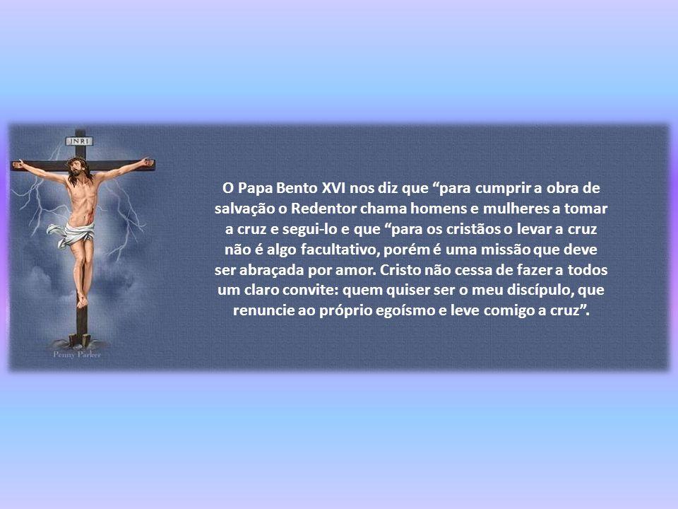 O Papa Bento XVI nos diz que para cumprir a obra de salvação o Redentor chama homens e mulheres a tomar a cruz e segui-lo e que para os cristãos o levar a cruz não é algo facultativo, porém é uma missão que deve ser abraçada por amor.