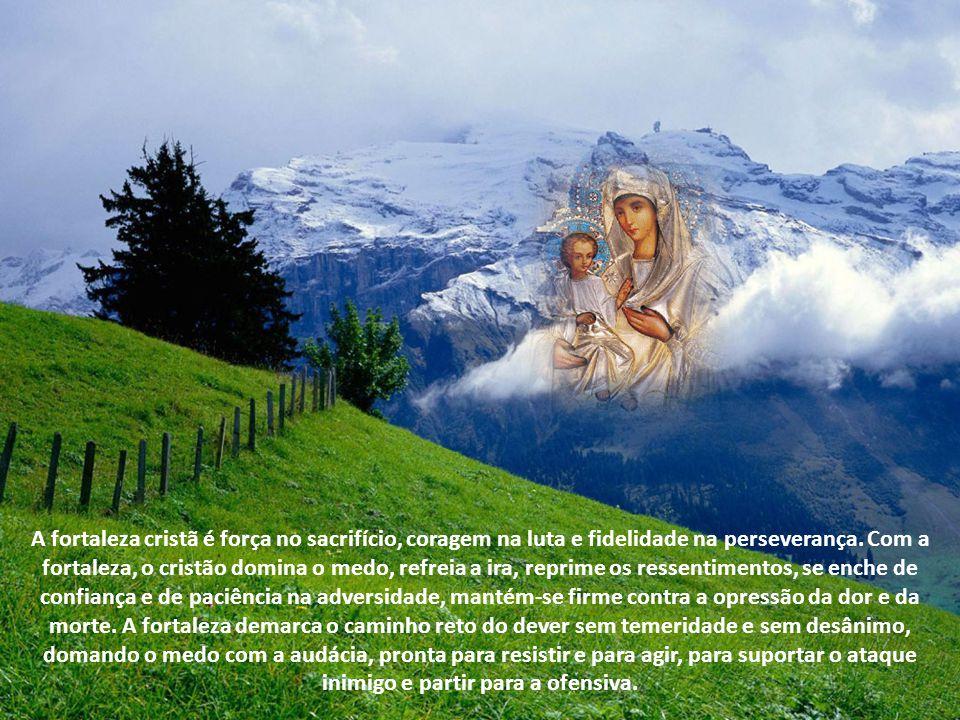 A fortaleza é a virtude que brilhou em grau eminente naquela que se manteve fiel e corajosa ao lado do Filho, acompanhando-o até ao Calvário e permane