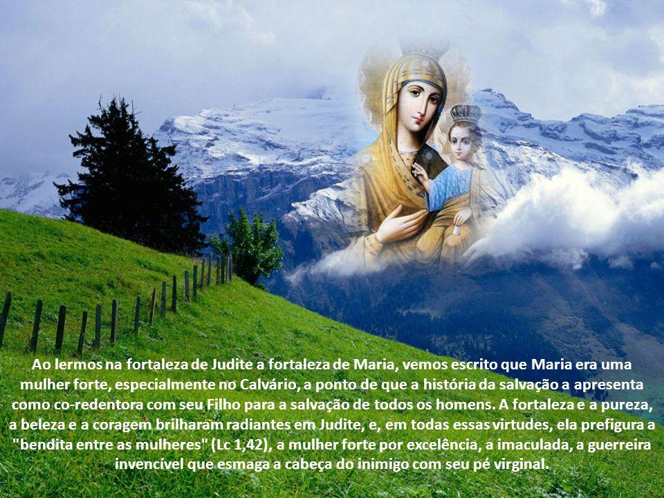 Já no Antigo Testamento encontramos prefigurada a fortaleza de Maria, como na figura de Judite, que, ousada e brava na luta contra o inimigo Holoferne