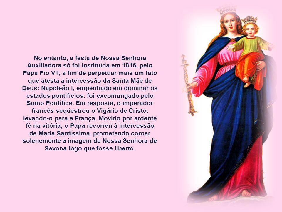 No entanto, a festa de Nossa Senhora Auxiliadora só foi instituída em 1816, pelo Papa Pio VII, a fim de perpetuar mais um fato que atesta a intercessão da Santa Mãe de Deus: Napoleão I, empenhado em dominar os estados pontifícios, foi excomungado pelo Sumo Pontífice.