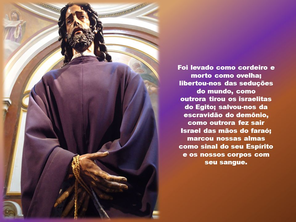 Muitas coisas foram preditas pelos profetas sobre o mistério da Páscoa, que é Cristo, a quem seja dada a glória pelos séculos dos séculos.