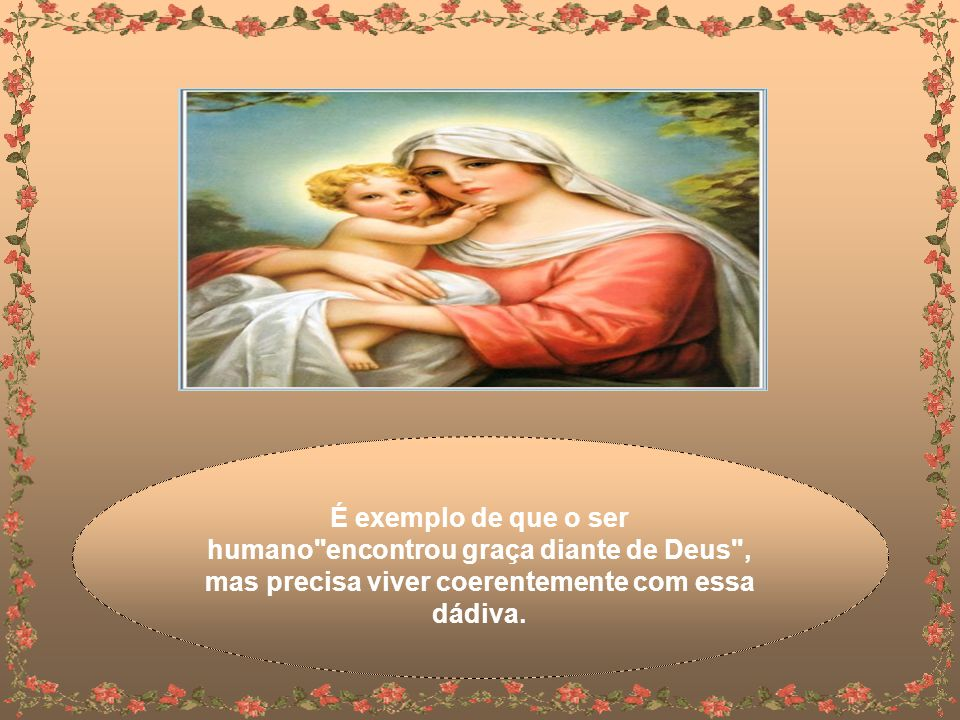 Bendita entre as mulheres (Lc 1,42) exemplo de como um ser humano, em suas limitações e imperfeições, pode se aproximar de Deus e viver conforme ELE ensinou.