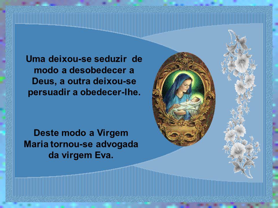 Uma deixou-se seduzir de modo a desobedecer a Deus, a outra deixou-se persuadir a obedecer-lhe.