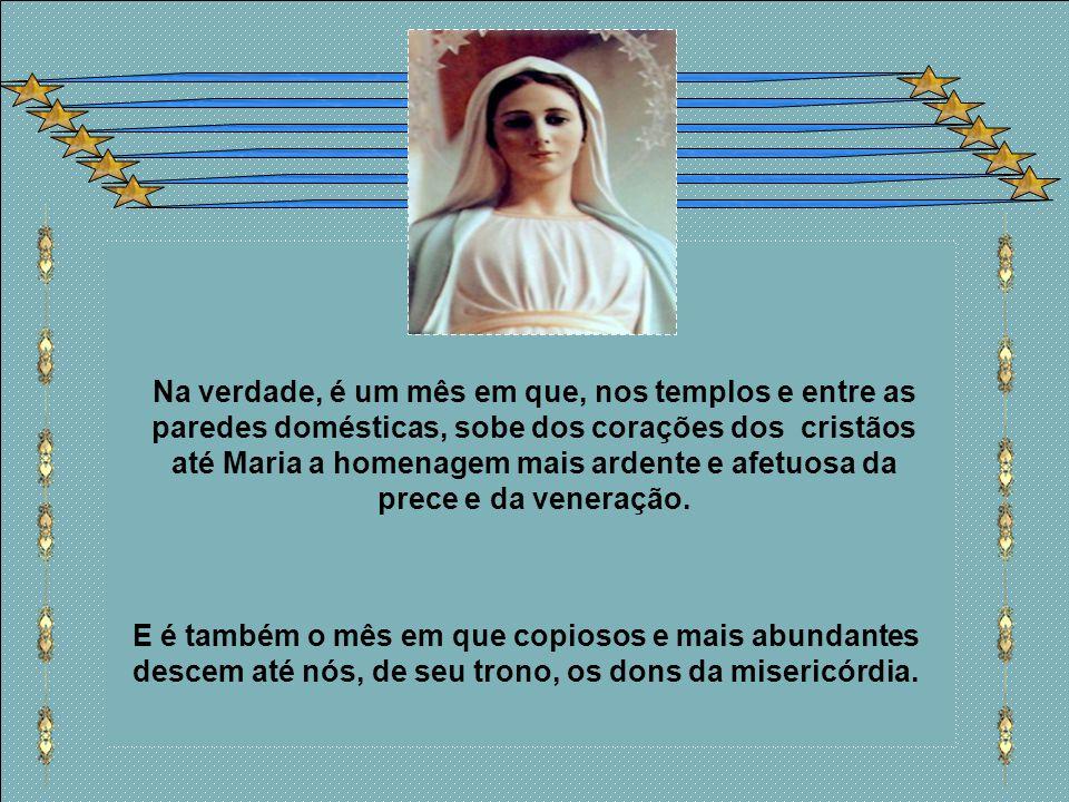 Na verdade, é um mês em que, nos templos e entre as paredes domésticas, sobe dos corações dos cristãos até Maria a homenagem mais ardente e afetuosa da prece e da veneração.