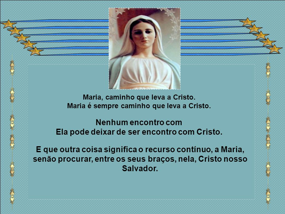 Maria, caminho que leva a Cristo.Maria é sempre caminho que leva a Cristo.