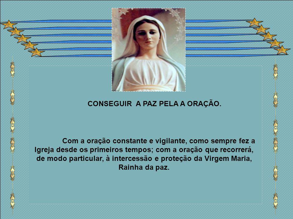 Com a oração constante e vigilante, como sempre fez a Igreja desde os primeiros tempos; com a oração que recorrerá, de modo particular, à intercessão e proteção da Virgem Maria, Rainha da paz.