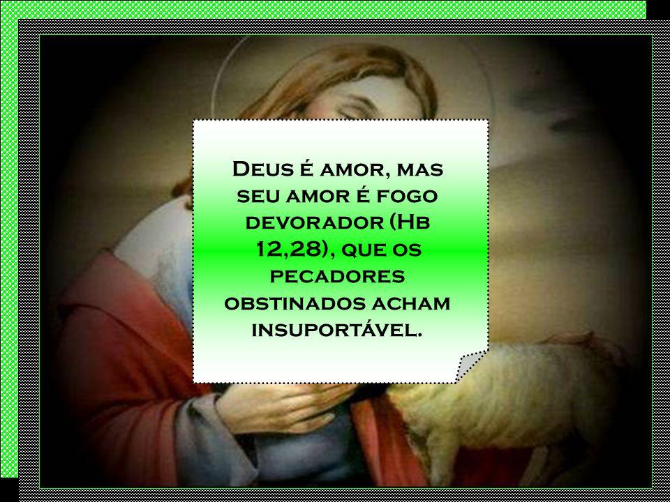 Deus é amor, mas seu amor é fogo devorador (Hb 12,28), que os pecadores obstinados acham insuportável.