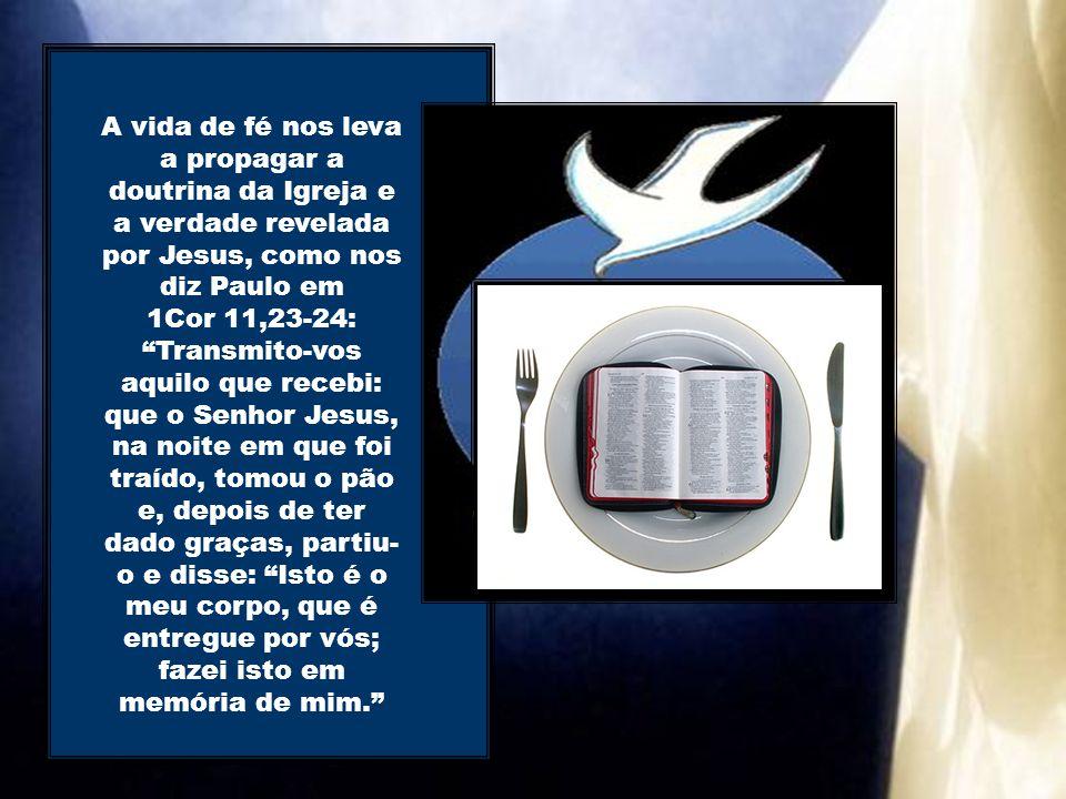 A vida de fé nos leva a propagar a doutrina da Igreja e a verdade revelada por Jesus, como nos diz Paulo em 1Cor 11,23-24: Transmito-vos aquilo que recebi: que o Senhor Jesus, na noite em que foi traído, tomou o pão e, depois de ter dado graças, partiu- o e disse: Isto é o meu corpo, que é entregue por vós; fazei isto em memória de mim.