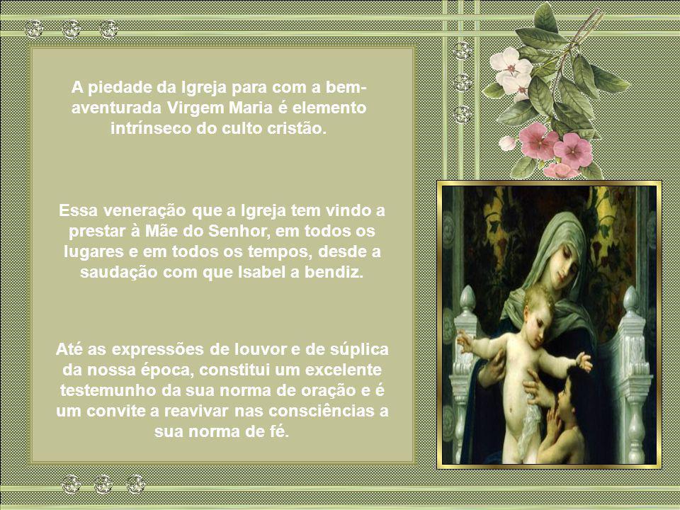 A piedade da Igreja para com a bem- aventurada Virgem Maria é elemento intrínseco do culto cristão.