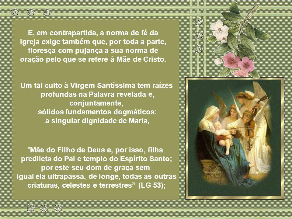 A piedade da Igreja para com a bem- aventurada Virgem Maria é elemento intrínseco do culto cristão. Essa veneração que a Igreja tem vindo a prestar à