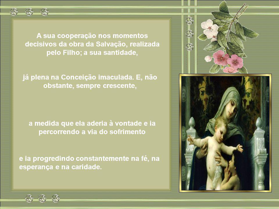 A sua cooperação nos momentos decisivos da obra da Salvação, realizada pelo Filho; a sua santidade, já plena na Conceição imaculada.