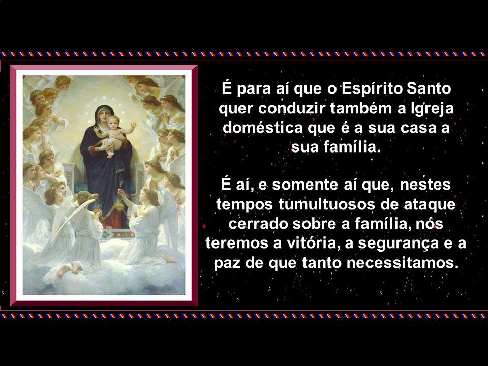 É para aí que o Espírito Santo quer conduzir também a Igreja doméstica que é a sua casa a sua família.