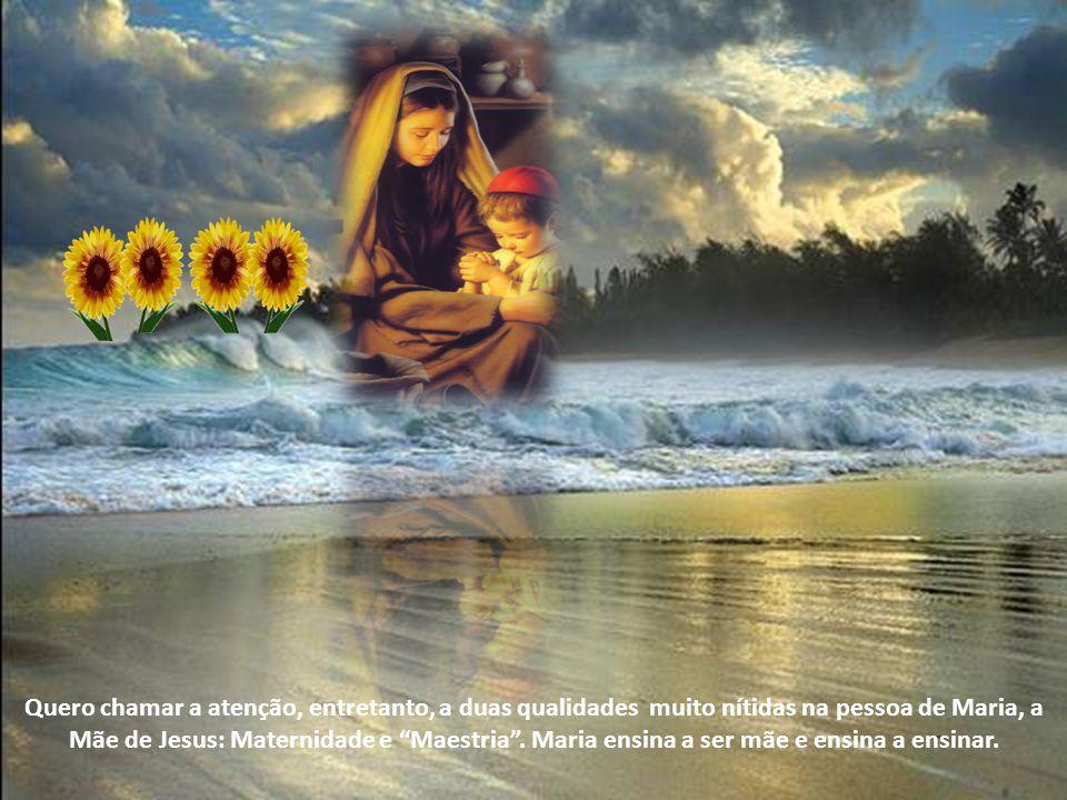 Quero chamar a atenção, entretanto, a duas qualidades muito nítidas na pessoa de Maria, a Mãe de Jesus: Maternidade e Maestria.