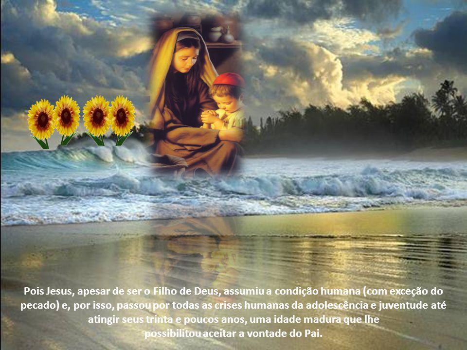 Pois Jesus, apesar de ser o Filho de Deus, assumiu a condição humana (com exceção do pecado) e, por isso, passou por todas as crises humanas da adolescência e juventude até atingir seus trinta e poucos anos, uma idade madura que lhe possibilitou aceitar a vontade do Pai.