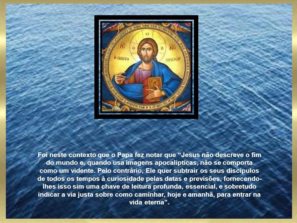 Foi neste contexto que o Papa fez notar que Jesus não descreve o fim do mundo e, quando usa imagens apocalípticas, não se comporta como um vidente.