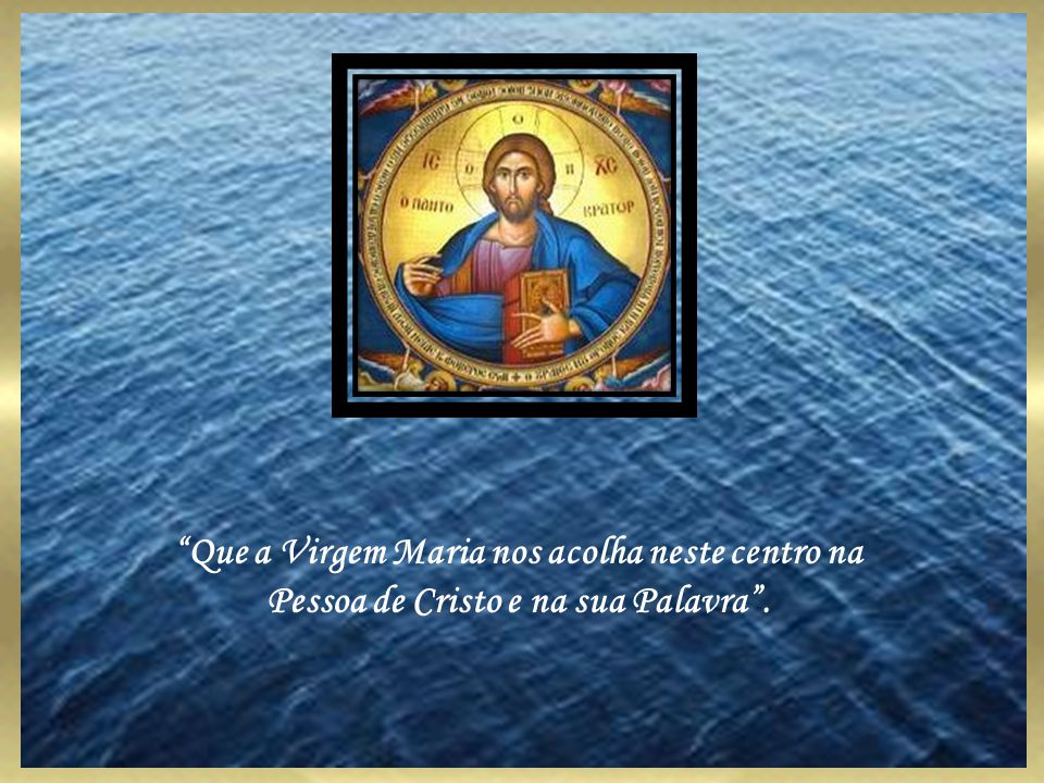 Que a Virgem Maria nos acolha neste centro na Pessoa de Cristo e na sua Palavra.