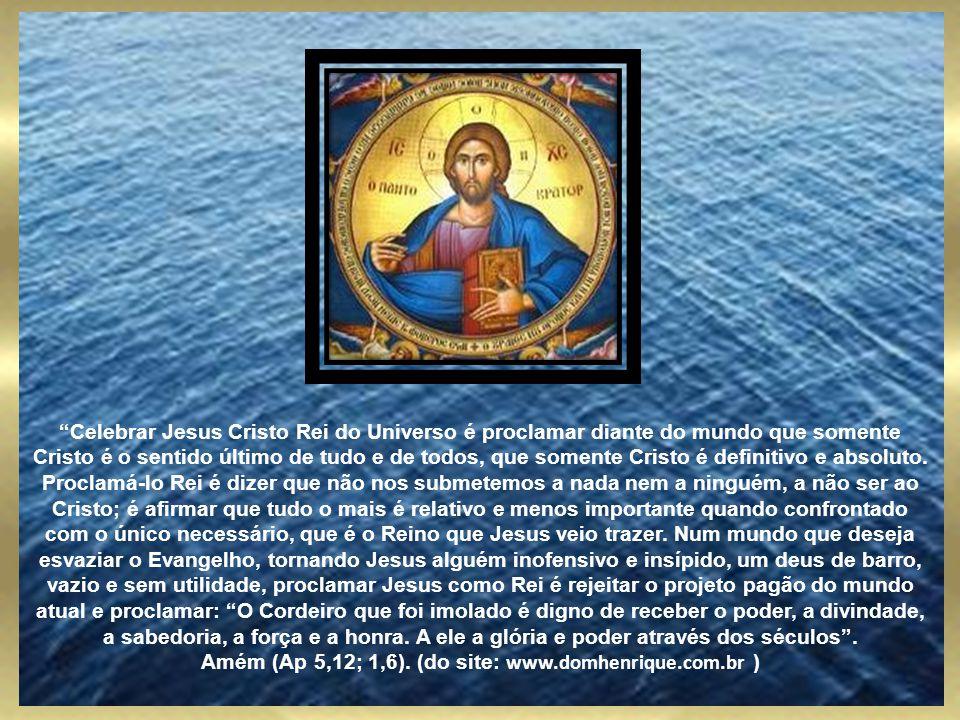 Celebrar Jesus Cristo Rei do Universo é proclamar diante do mundo que somente Cristo é o sentido último de tudo e de todos, que somente Cristo é definitivo e absoluto.