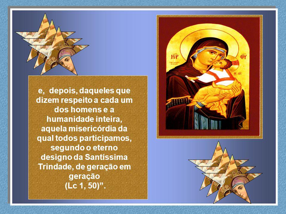 e, depois, daqueles que dizem respeito a cada um dos homens e a humanidade inteira, aquela misericórdia da qual todos participamos, segundo o eterno designo da Santíssima Trindade, de geração em geração (Lc 1, 50).