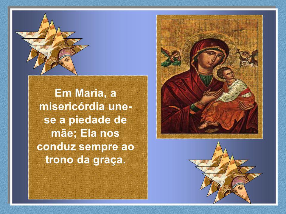 Em Maria, a misericórdia une- se a piedade de mãe; Ela nos conduz sempre ao trono da graça.