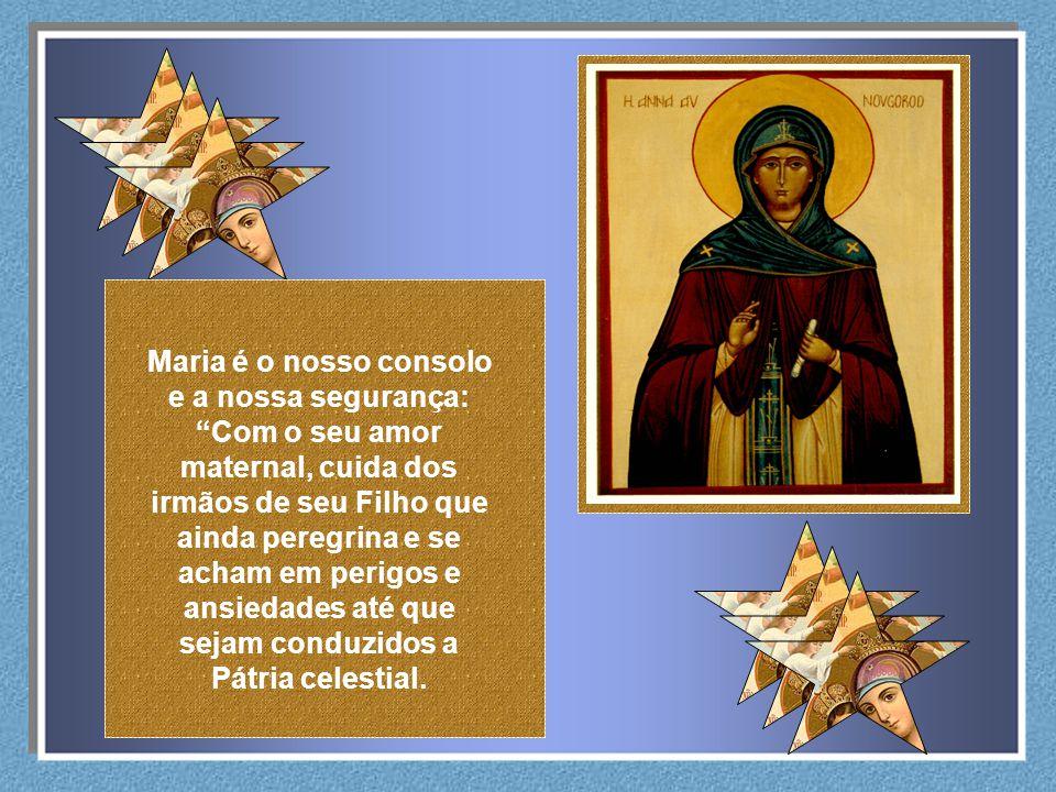Maria é o nosso consolo e a nossa segurança: Com o seu amor maternal, cuida dos irmãos de seu Filho que ainda peregrina e se acham em perigos e ansiedades até que sejam conduzidos a Pátria celestial.