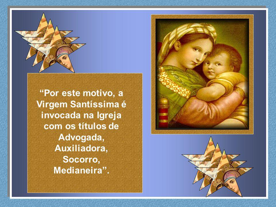 Por este motivo, a Virgem Santíssima é invocada na Igreja com os títulos de Advogada, Auxiliadora, Socorro, Medianeira.