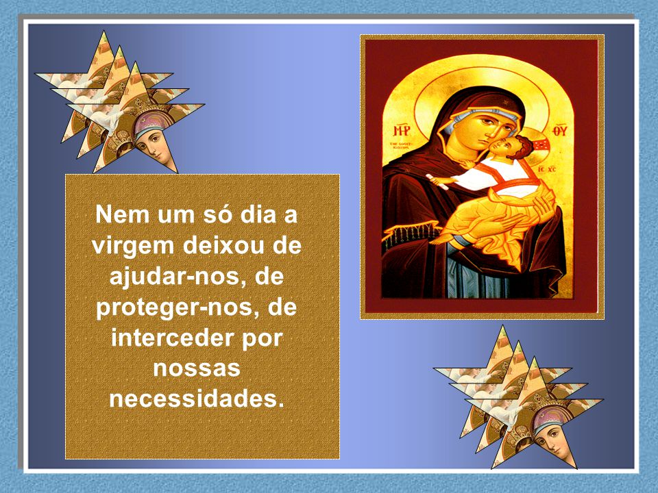 Nem um só dia a virgem deixou de ajudar-nos, de proteger-nos, de interceder por nossas necessidades.