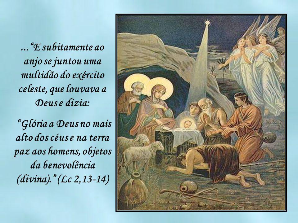 ...E subitamente ao anjo se juntou uma multidão do exército celeste, que louvava a Deus e dizia: Glória a Deus no mais alto dos céus e na terra paz aos homens, objetos da benevolência (divina).