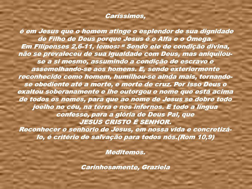 Caríssimos, é em Jesus que o homem atinge o esplendor de sua dignidade de Filho de Deus porque Jesus é o Alfa e o Ômega.