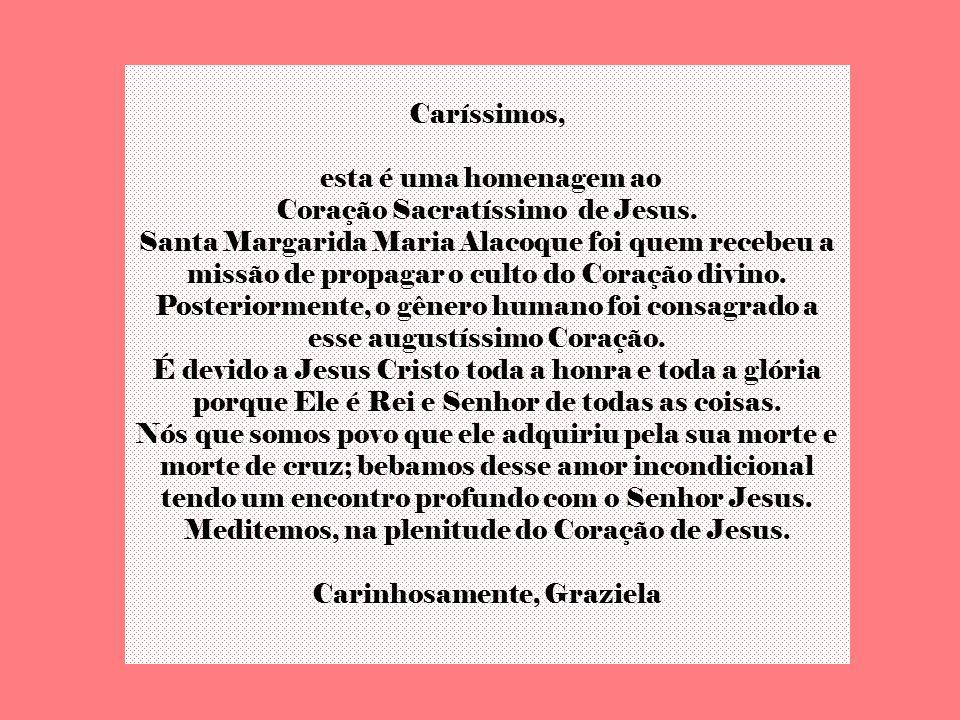 Caríssimos, esta é uma homenagem ao Coração Sacratíssimo de Jesus.