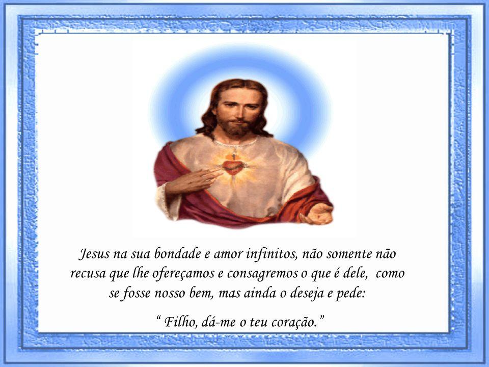 Jesus na sua bondade e amor infinitos, não somente não recusa que lhe ofereçamos e consagremos o que é dele, como se fosse nosso bem, mas ainda o deseja e pede: Filho, dá-me o teu coração.