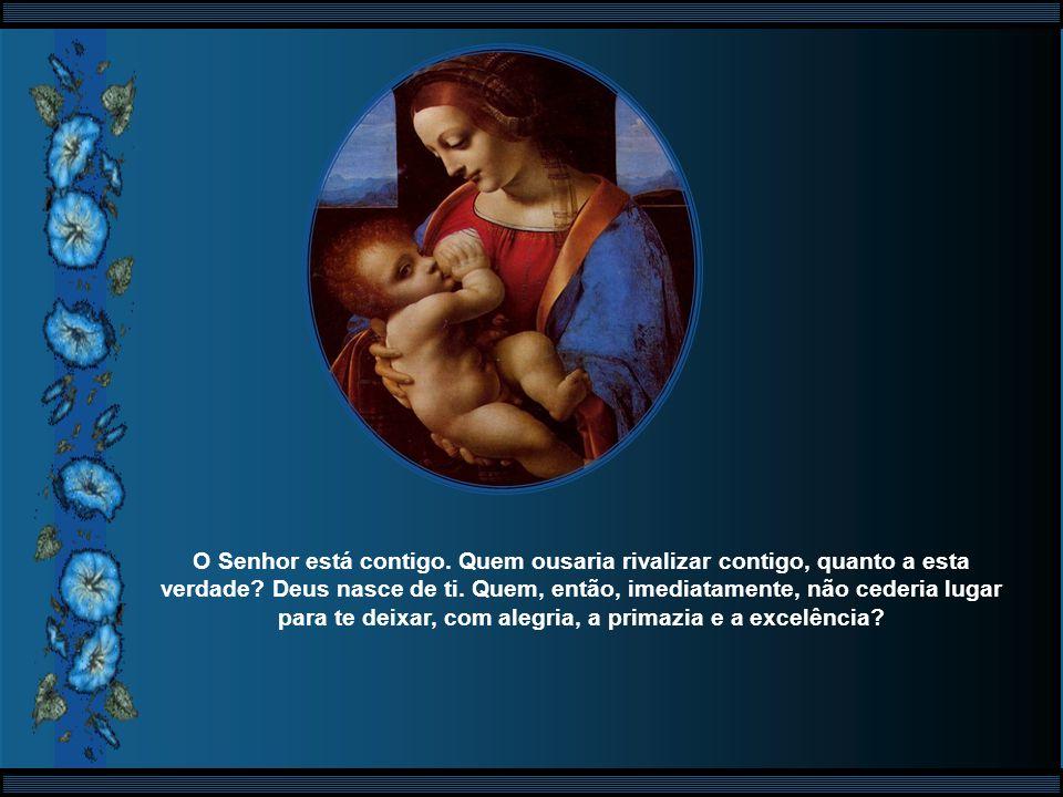 Alegra-te, ó cheia de graça, o Senhor está contigo. E o que pode ser maior do que esta alegria, ó Virgem Mãe? O que pode haver acima desta graça? Tu f