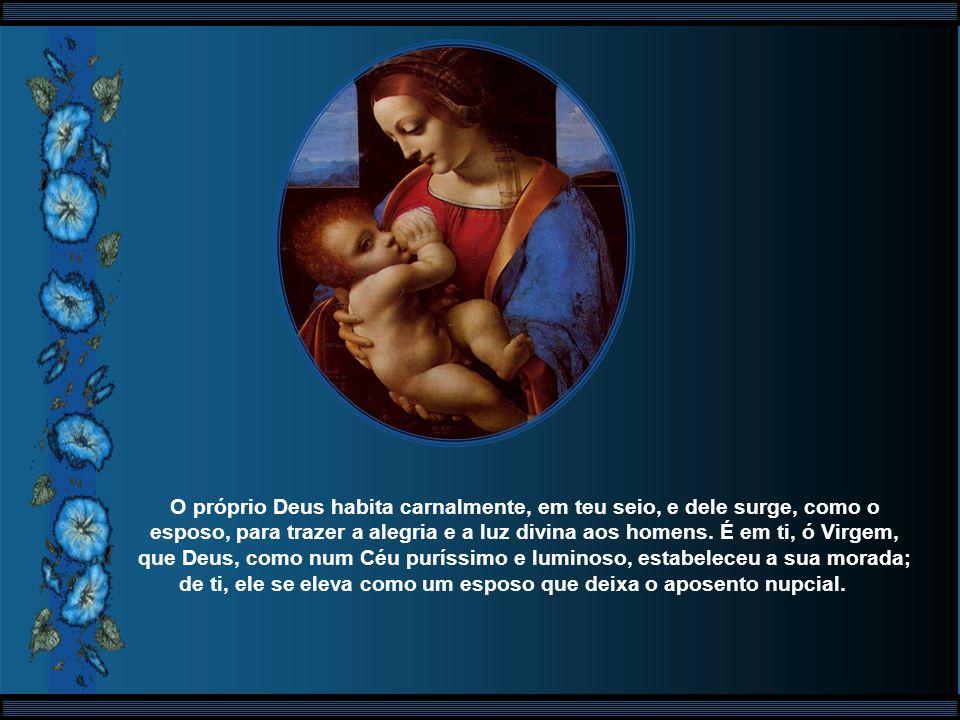 És verdadeiramente bendita entre as mulheres, porque, sendo mulher, pela natureza, tu te tornaste, efetivamente, a Mãe de Deus. Pois, se Aquele que de