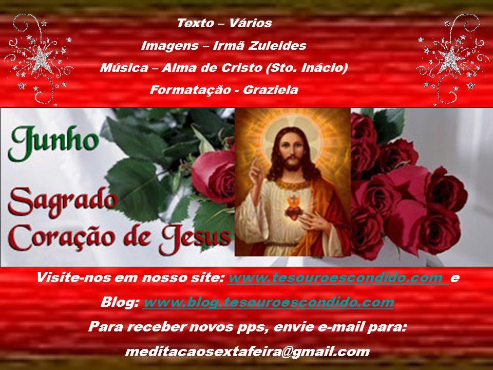 Alma de Cristo, santificai-me. Corpo de Cristo, salvai-me. Sangue de Cristo, inebriai-me. Água do lado de Cristo, lavai-me. Paixão de Cristo, conforta