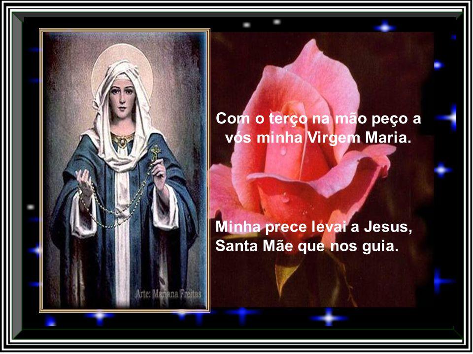 Com o terço na mão peço a vós minha Virgem Maria.