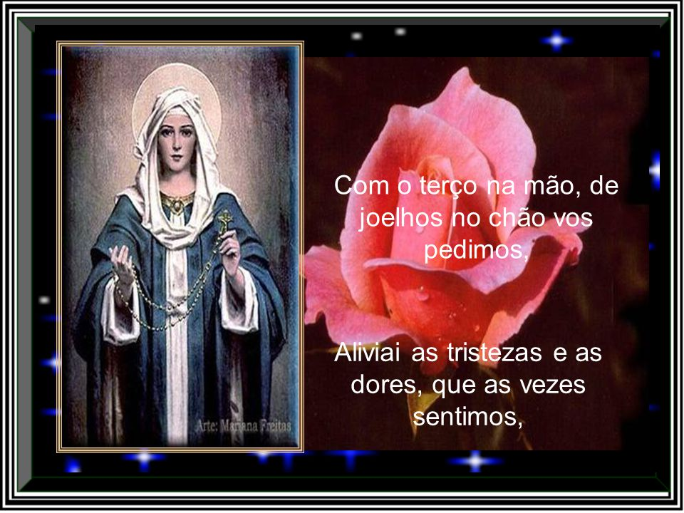 Com o terço na mão, peço a vós, minha Nossa Senhora, Por nós todos rogai a Deus Pai, vos pedimos agora.