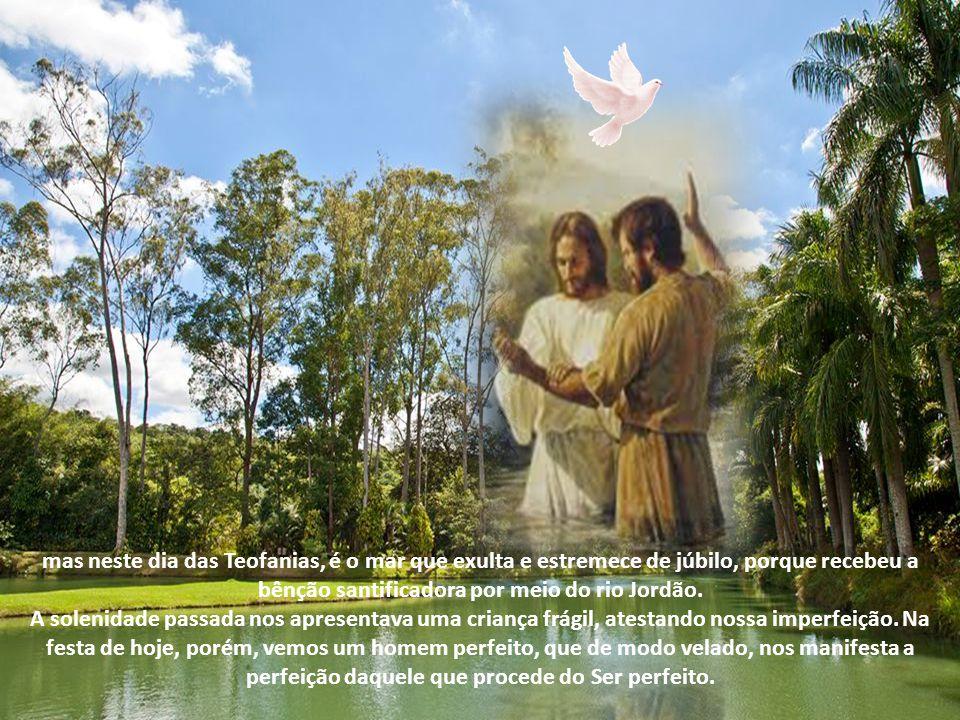 Hoje a terra e o mar repartiram entre si a graça do Salvador, e o mundo inteiro encheu-se de alegria. Este dia nos apresenta maior profusão de milagre