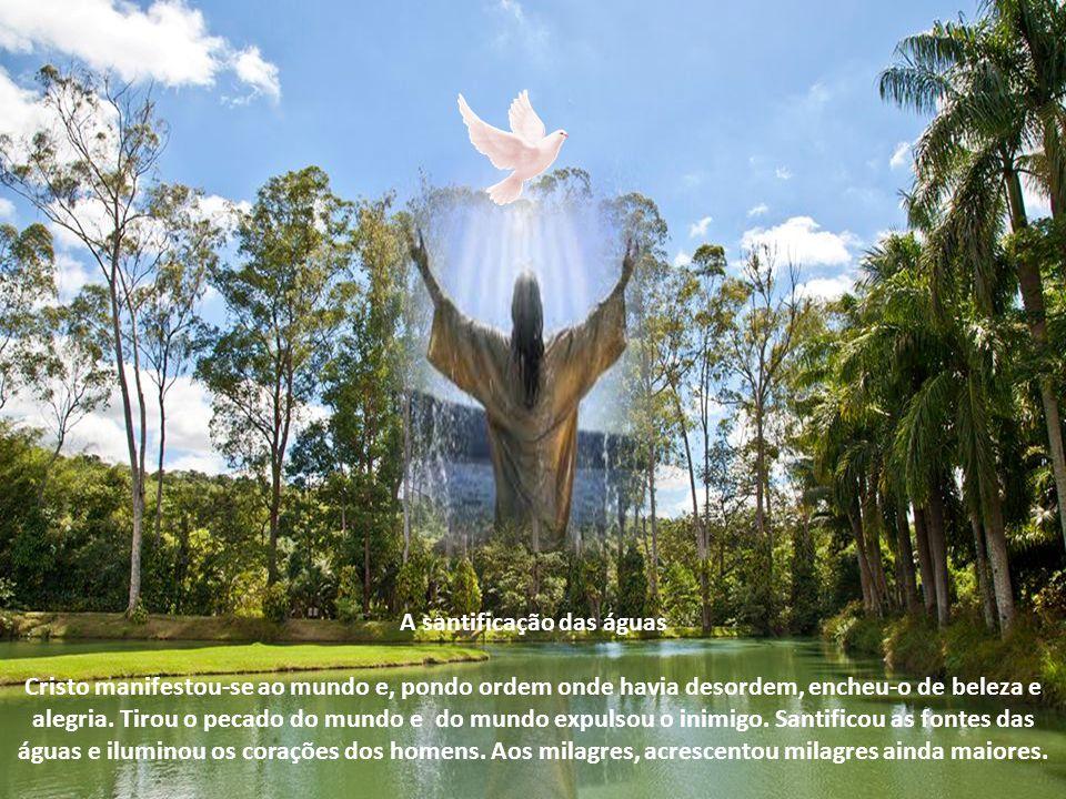 A santificação das águas Cristo manifestou-se ao mundo e, pondo ordem onde havia desordem, encheu-o de beleza e alegria.