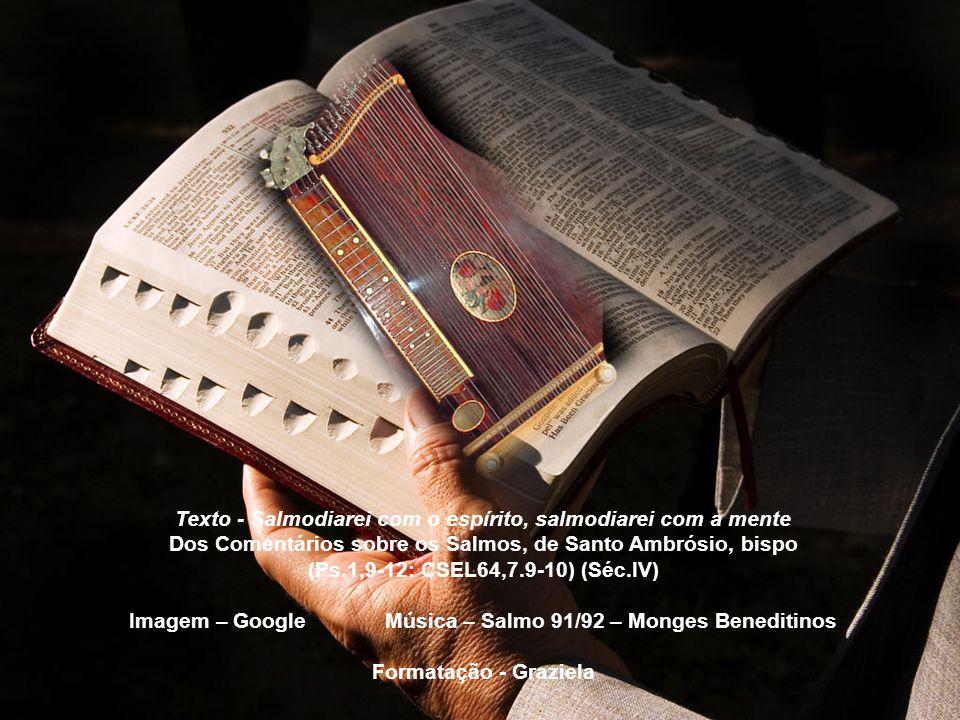 Sl 91(92),2.4 Como é bom agradecermos ao Senhor. E cantar salmos de louvor ao Deus Altíssimo! Ao som da lira de dez cordas e da harpa, e com canto aco