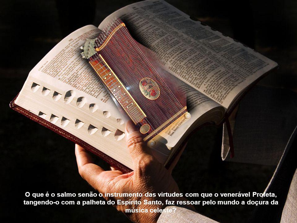 O que é o salmo senão o instrumento das virtudes com que o venerável Profeta, tangendo-o com a palheta do Espírito Santo, faz ressoar pelo mundo a doçura da música celeste?